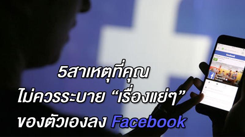 5สาเหตุที่ คุณไม่ควรระบาย ''เรื่องแย่ๆ'' ของตัวเองลง Facebook