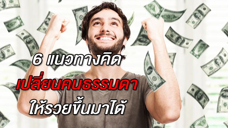 6 แนวทางคิด เปลี่ยนคนธรรมดาให้รวยขึ้นมาได้
