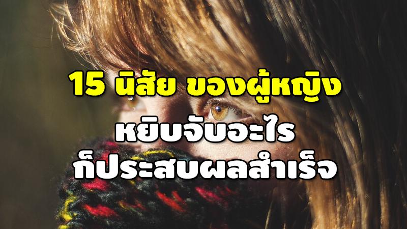 15 นิสัยของผู้หญิง หยิบจับอะไร ก็ประสบผลสำเร็จ