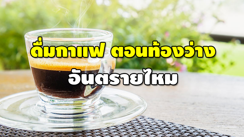 ดื่มกาแฟ ตอนท้องว่าง อันตรายไหม
