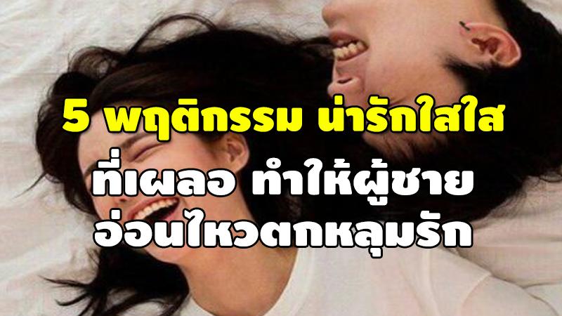 5 พฤติกรรม น่ารักใสใส ที่เผลอทำให้ผู้ชาย อ่อนไหวตกหลุมรัก