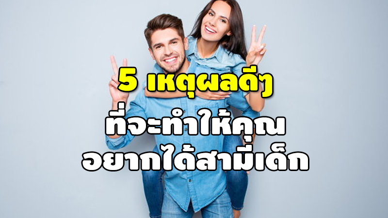 5 เหตุผลดีๆ ที่จะทำให้คุณ อยากได้สามีเด็ก