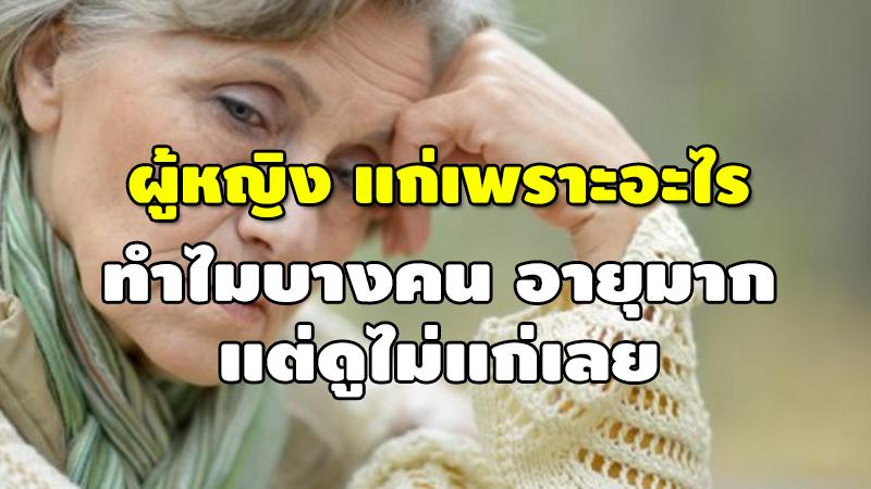 ผู้หญิง แก่เพราะอะไร ทำไมบางคน อายุมาก แต่ดูไม่แก่เลย