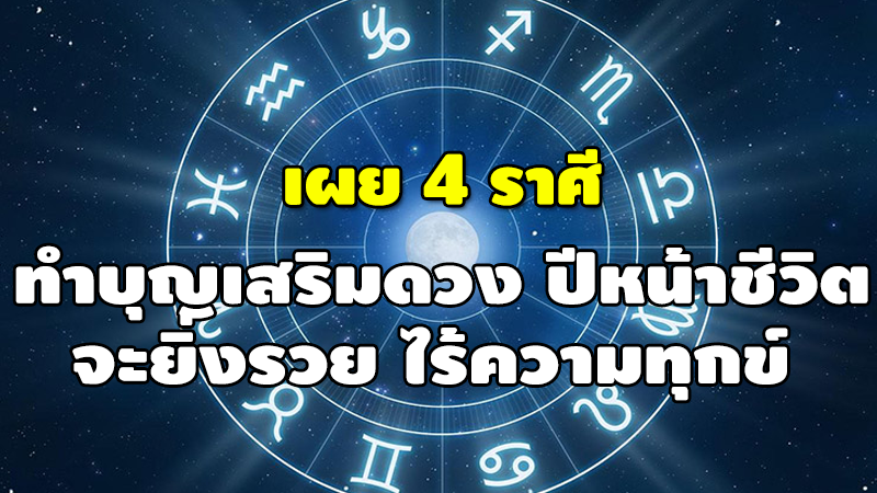 เผย 4 ราศี ทำบุญเสริมดวง ปีหน้าชีวิต จะยิ่งรวย ไร้ความทุกข์