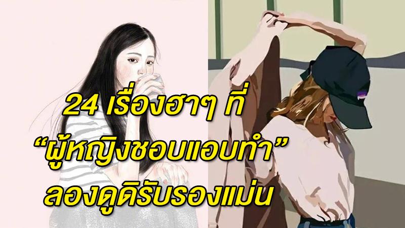 24 เรื่องฮาๆ ที่ ''ผู้หญิงชอบแอบทำ'' ลองดูดิรับรองแม่น