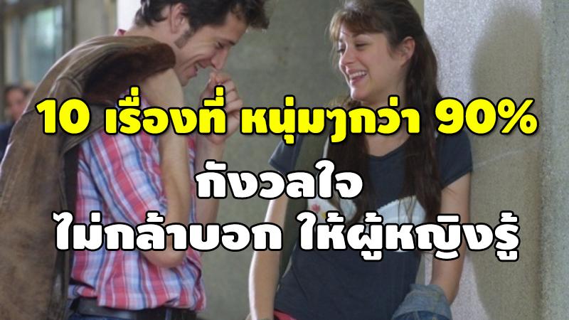 10 เรื่องที่ หนุ่มๆกว่า 90% กังวลใจ ไม่กล้าบอก ให้ผู้หญิงรู้